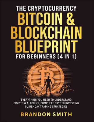 The Cryptocurrency, Bitcoin & Blockchain Blueprint For Beginners (4 in 1)