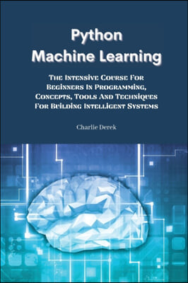 Python Machine Learning: The Intensive Course For Beginners In Programming, Concepts, Tools And Techniques For Building Intelligent Systems