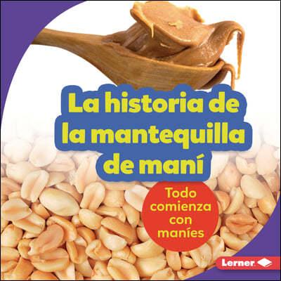 La Historia de la Mantequilla de Mani (the Story of Peanut Butter): Todo Comienza Con Manies (It Starts with Peanuts)