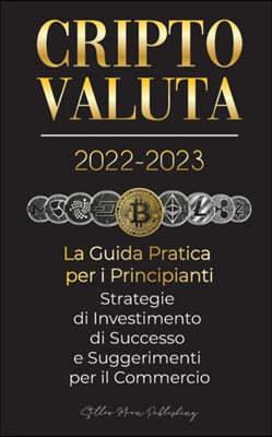 Criptovaluta 2022-2023 - La Guida Pratica per i Principianti - Strategie di Investimento di Successo e Suggerimenti per il Commercio (Bitcoin, Ethereu