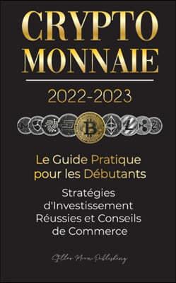 Crypto-Monnaie 2022-2023 - Le Guide Pratique pour les Debutants - Strategies d'Investissement Reussies et Conseils de Commerce (Bitcoin, Ethereum, Rip