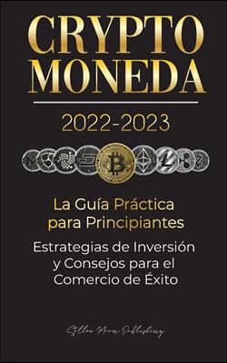 Criptomoneda 2022-2023 - La Guia Practica para Principiantes - Estrategias de Inversion y Consejos para el Comercio de Exito (Bitcoin, Ethereum, Rippl