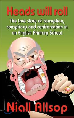 Heads Will Roll: The true story of corruption, conspiracy and confrontation in an English Primary School
