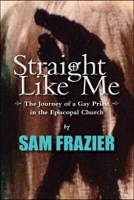 Straight Like Me: The Journey of a Gay Priest in the Episcopal Church