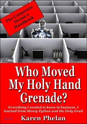 Who Moved My Holy Hand Grenade?: Everything I Needed to Know in Business, I Learned from Monty Python and the Holy Grail