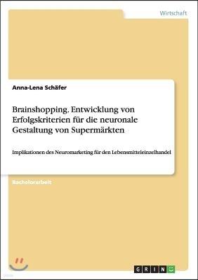 Brainshopping. Entwicklung von Erfolgskriterien f?r die neuronale Gestaltung von Superm?rkten: Implikationen des Neuromarketing f?r den Lebensmittelei