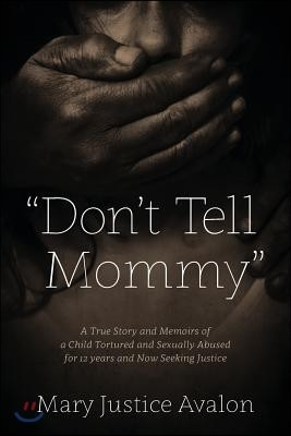 Don't Tell Mommy - A True Story and Memoirs of a Child Tortured and Sexually Abused for 12 years and Now Seeking Justice