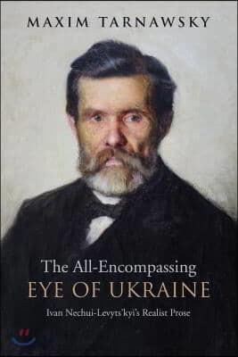 The All-Encompassing Eye of Ukraine: Ivan Nechui-Levyts'kyi's Realist Prose