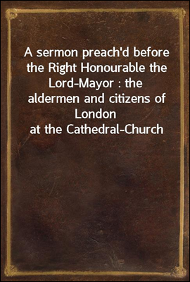 A sermon preach'd before the Right Honourable the Lord-Mayor