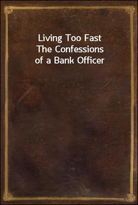 Living Too Fast The Confessions of a Bank Officer