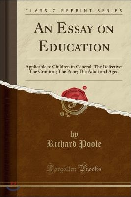An Essay on Education: Applicable to Children in General; The Defective; The Criminal; The Poor; The Adult and Aged (Classic Reprint)