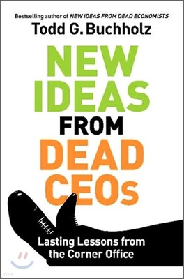 New Ideas from Dead CEOs : Lasting Lessons from the Corner Office