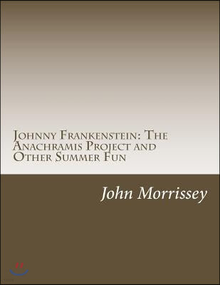 Johnny Frankenstein: The Anachramis Project and Other Summer Fun
