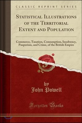 Statistical Illustrations of the Territorial Extent and Population: Commerce, Taxation, Consumption, Insolvency, Pauperism, and Crime, of the British