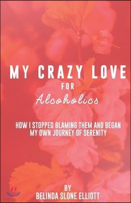 My Crazy Love for Alcoholics: How I Stopped Blaming Them and Began my Own Journey of Serenity