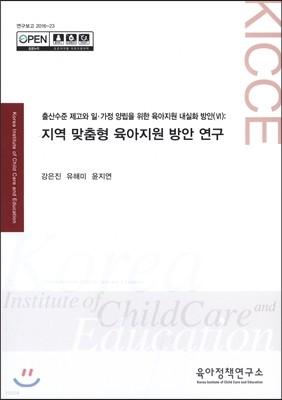 출산수준 제고와 일·가정 양립을 위한 육아지원 내실화 방안(Ⅵ): 지역 맞춤형 육아지원 방안 연구