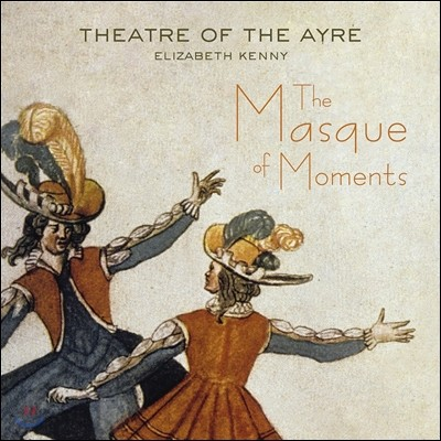 Theatre of the Ayre 가면극 - 17세기 알려지지 않은 기악과 성악 작품 (The Masque of Moments) 씨어터 오브 디 에어