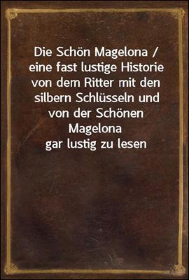 Die Schon Magelona / eine fast lustige Historie von dem Ritter mit den silbern Schlusseln und von der Schonen Magelona gar lustig zu lesen