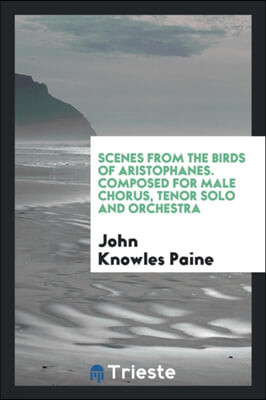 Scenes from the Birds of Aristophanes. Composed for Male Chorus, Tenor Solo and Orchestra
