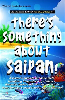 There's Something about Saipan!: A Visitor's Guide to Fantastic Facts, Tantalizing Trivia, Startling Statistics, Dramatic Diaries and Hair-Raising His