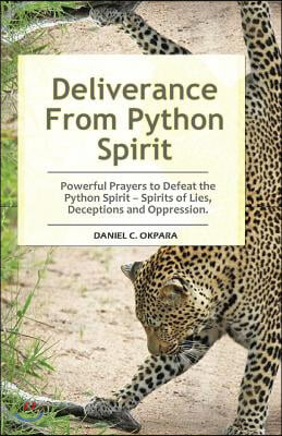 Deliverance from Python Spirit: Powerful Prayers to Defeat the Python Spirit - Spirit of Lies, Deceptions and Oppression. (Deliverance Series Book 3)