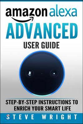Amazon Alexa: Amazon Alexa: Advanced User Guide: Step By Step to Enrich Your Smart Life (alexa, alexa echo, alexa instructions, amaz
