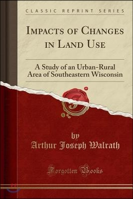 Impacts of Changes in Land Use: A Study of an Urban-Rural Area of Southeastern Wisconsin (Classic Reprint)