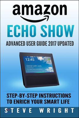 Amazon Echo Show: Amazon Echo Show: Advanced User Guide 2017 Updated: Step-By-Step Instructions to Enrich Your Smart Life (Alexa, Dot, E