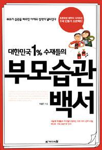 대한민국 1% 수재들의 부모습관백서 - 초등학생 때부터 시작하는 수재 만들기 프로젝트 (가정/작은책)