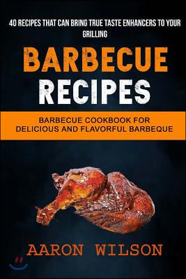 Barbecue Recipes: (2 in 1): Barbecue Cookbook for Delicious and Flavorful Barbeque (Recipes That Can Bring True Taste Enhancers to Your