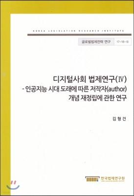 디지털사회 법제연구(IV) - 인공지능 시대 도래에 따른 저작자 개념 재정립에 관한 연구(글로벌법제전략연구17-18-6)