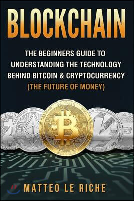 Blockchain: : The Beginners Guide to Understanding the Technology Behind Bitcoin & Cryptocurrency (The Future of Money)