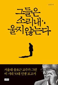 그들은 소리 내 울지 않는다 - 서울대 송호근 교수가 그린 이 시대 50대의 인생 보고서 (에세이/2)