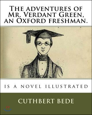 The adventures of Mr. Verdant Green, an Oxford freshman.: is a novel illustrated