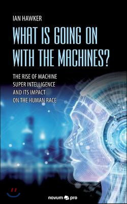 What is Going on With the Machines?: The Rise of Machine Super Intelligence and its Impact on the Human Race