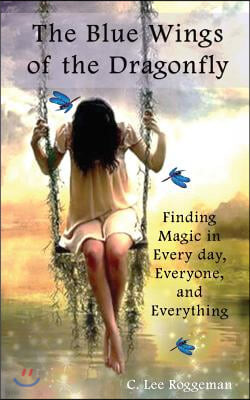 The Blue Wings of the Dragonfly: Finding Magic in Everyday, Everyone, and Everything