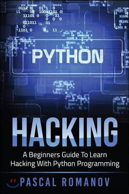 Python: A Beginners Guide To Learn Hacking With Python Programming