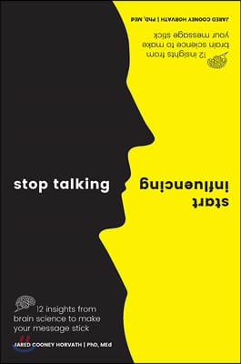 Stop Talking, Start Influencing: 12 Insights from Brain Science to Make Your Message Stick