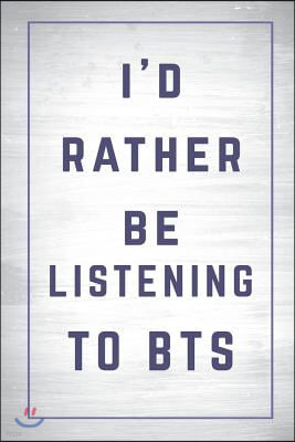 I'd Rather Be Listening to Bts: Bts Journal Diary Notebook for Girls