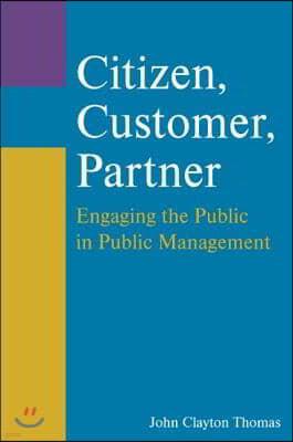 Citizen, Customer, Partner: Engaging the Public in Public Management: Engaging the Public in Public Management