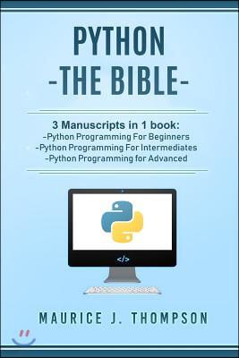 Python: - The Bible- 3 Manuscripts in 1 book: -Python Programming For Beginners -Python Programming For Intermediates -Python