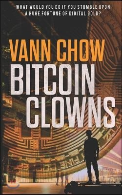 The Bitcoin Clowns: A Techno Crime Thriller About Bitcoins, ICOs And Other Insane Cryptocurrency Money-Making Schemes and Scams