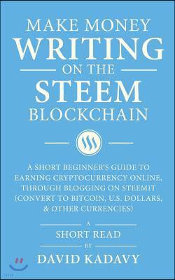 Make Money Writing on the Steem Blockchain: A Short Beginner's Guide to Earning Cryptocurrency Online, Through Blogging on Steemit (Convert to Bitcoin