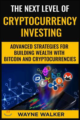 The Next Level Of Cryptocurrency Investing: Advanced Strategies For Building Wealth With Bitcoin And Cryptocurrencies