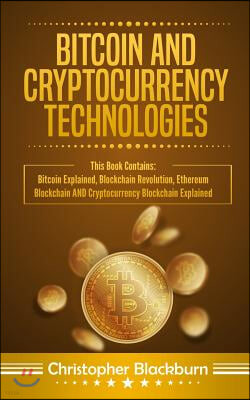 Bitcoin And Cryptocurrency Technologies: This Book Contains: Bitcoin Explained, Blockchain Revolution, Ethereum Blockchain AND Cryptocurrency Blockcha