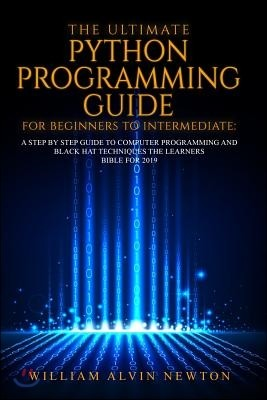 The Ultimate Python Programming Guide for Beginners to Intermediate: A Step by Step Guide to Computer Programming 2019
