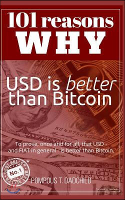 101 reasons why USD is better than Bitcoin: To prove, once and for all, that USD - and FIAT in general - is better than Bitcoin.