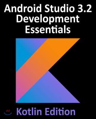 Android Studio 3.2 Development Essentials - Kotlin Edition: Developing Android 9 Apps Using Android Studio 3.2, Kotlin and Android Jetpack