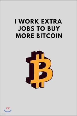 I Work Extra Jobs to Buy More Bitcoin: Funny Blank Journal to Write in for Crypto Enthusiasts, Gift Idea