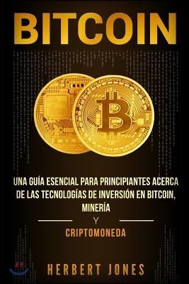 Bitcoin: Una Gu?a Esencial Para Principiantes Acerca de Las Tecnolog?as de Inversi?n En Bitcoin, Miner?a Y Criptomoneda